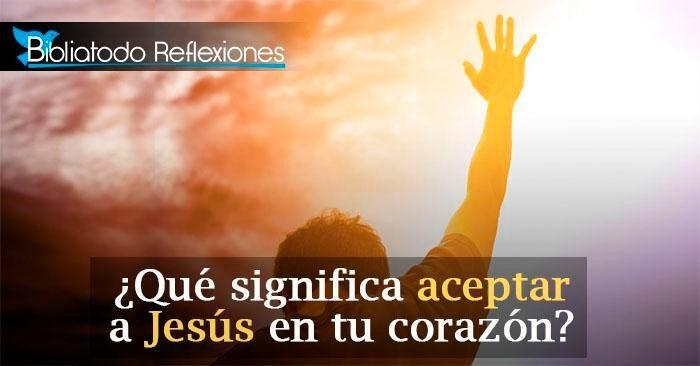 ¿Qué significa aceptar a Jesús en tu corazón?